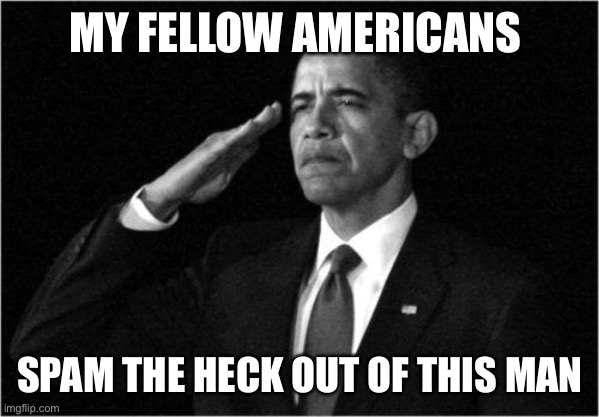 MY FELLOW AMERICANS SPAM THE HECK OUT OF THIS MAN | image tagged in obama-salute | made w/ Imgflip meme maker