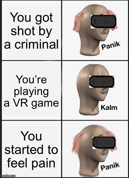 When you made a meme at 3am and you're too lazy to add a title |  You got shot by a criminal; You're playing a VR game; You started to feel pain | image tagged in memes,panik kalm panik,mememan,vr | made w/ Imgflip meme maker