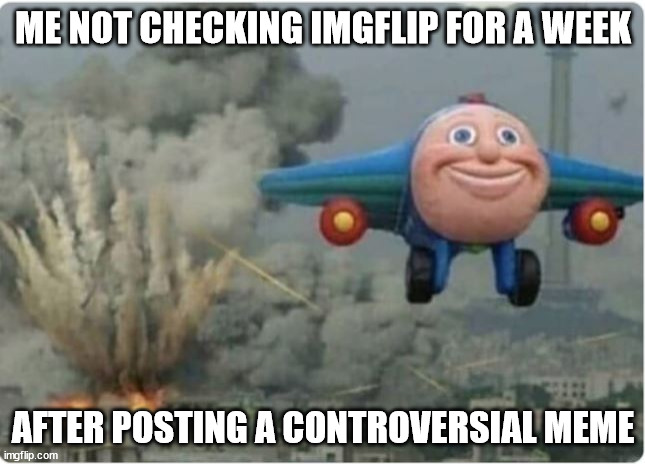 Flying Away From Chaos |  ME NOT CHECKING IMGFLIP FOR A WEEK; AFTER POSTING A CONTROVERSIAL MEME | image tagged in flying away from chaos | made w/ Imgflip meme maker