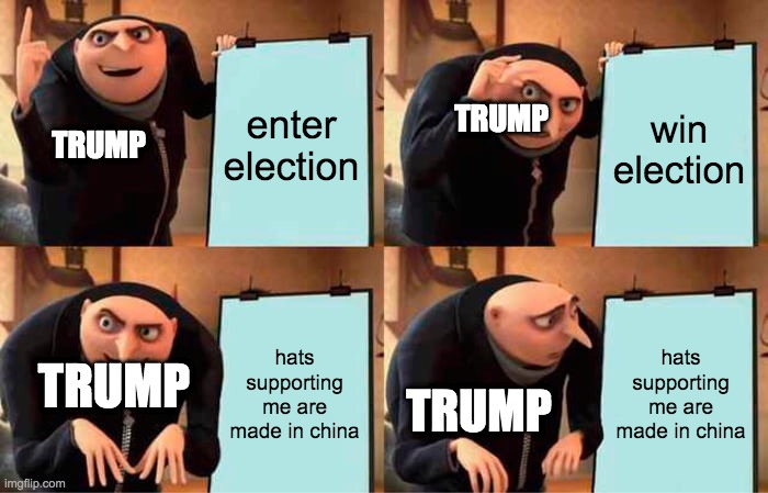 enter election win election hats supporting me are made in china hats supporting me are made in china TRUMP TRUMP TRUMP TRUMP | image tagged in memes,gru's plan | made w/ Imgflip meme maker