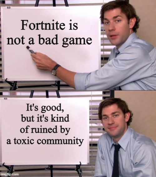 FORTNITE NOT BAD... COMMUNITY IS |  Fortnite is not a bad game; It's good, but it's kind of ruined by a toxic community | image tagged in jim halpert explains,memes | made w/ Imgflip meme maker