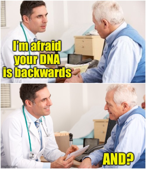 The diagnosis |  I'm afraid your DNA is backwards; AND? | image tagged in doctor and patient | made w/ Imgflip meme maker