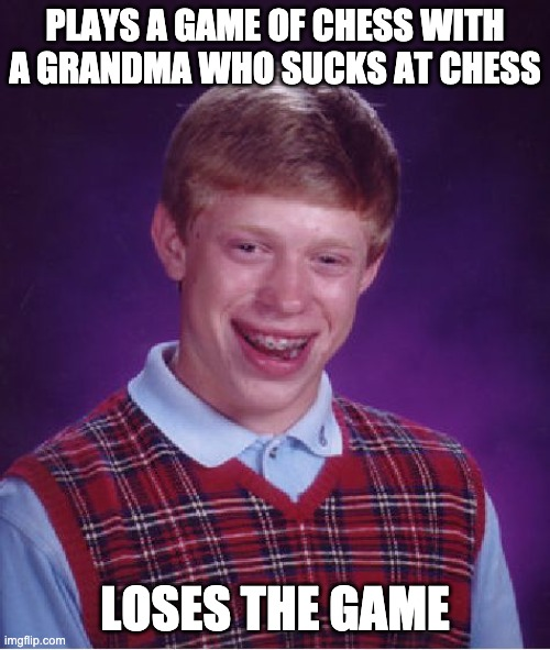 sucks at chess |  PLAYS A GAME OF CHESS WITH A GRANDMA WHO SUCKS AT CHESS; LOSES THE GAME | image tagged in memes,bad luck brian | made w/ Imgflip meme maker