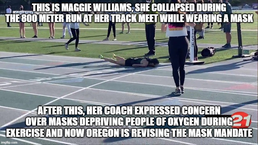 High School athlete collapses wearing a mask while running, Oregon revises the mask mandate |  THIS IS MAGGIE WILLIAMS, SHE COLLAPSED DURING THE 800 METER RUN AT HER TRACK MEET WHILE WEARING A MASK; AFTER THIS, HER COACH EXPRESSED CONCERN OVER MASKS DEPRIVING PEOPLE OF OXYGEN DURING EXERCISE AND NOW OREGON IS REVISING THE MASK MANDATE | image tagged in masks,tyranny,health | made w/ Imgflip meme maker