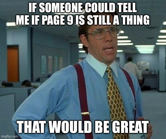 That Would Be Great |  IF SOMEONE COULD TELL ME IF PAGE 9 IS STILL A THING; THAT WOULD BE GREAT | image tagged in memes,that would be great,page 9,imgflip trends,imgflip,imgflip news | made w/ Imgflip meme maker