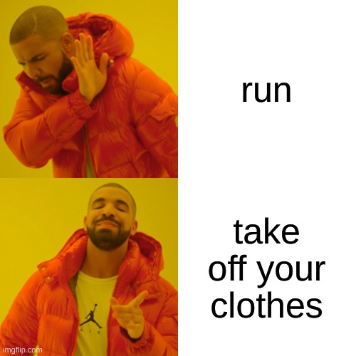 Drake Hotline Bling Meme | run take off your clothes | image tagged in memes,drake hotline bling | made w/ Imgflip meme maker