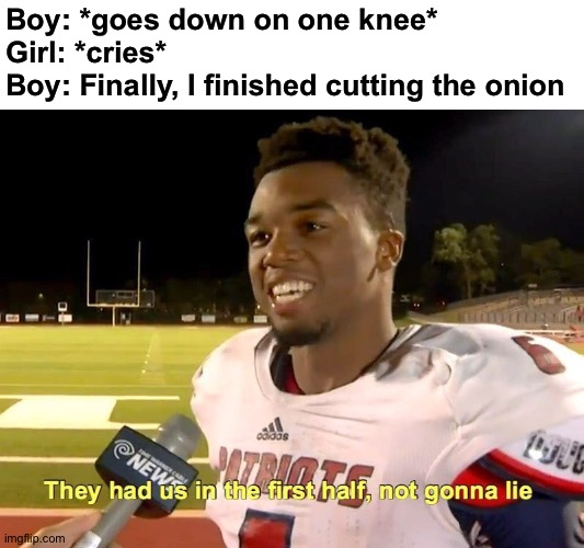 Thought it was a proposal |  Boy: *goes down on one knee* Girl: *cries* Boy: Finally, I finished cutting the onion | image tagged in they had us in the first half,memes,funny,funny memes,good memes,dank memes | made w/ Imgflip meme maker