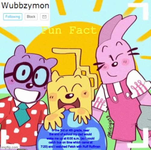 Good ol days before PBS Kids took it down |  Fun Fact; In the 3rd or 4th grade, near the end of school my dad would wake me up at 6:00 a.m. (so I could catch bus on time which came at 7:20) and I watched Fetch with Ruff Ruffman | image tagged in wubbzymon's announcement new,pbs kids | made w/ Imgflip meme maker