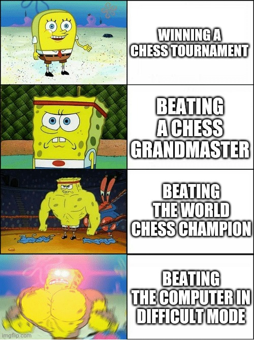 Sponge Finna Commit Muder |  WINNING A CHESS TOURNAMENT; BEATING A CHESS GRANDMASTER; BEATING THE WORLD CHESS CHAMPION; BEATING THE COMPUTER IN DIFFICULT MODE | image tagged in sponge finna commit muder,memes | made w/ Imgflip meme maker