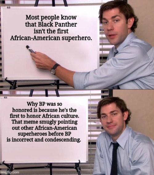 Fact about Black Panther's success |  Most people know that Black Panther isn't the first African-American superhero. Why BP was so honored is because he's the first to honor African culture. That meme smugly pointing out other African-American superheroes before BP is incorrect and condescending. | image tagged in jim halpert explains,black panther,marvel,mcu | made w/ Imgflip meme maker