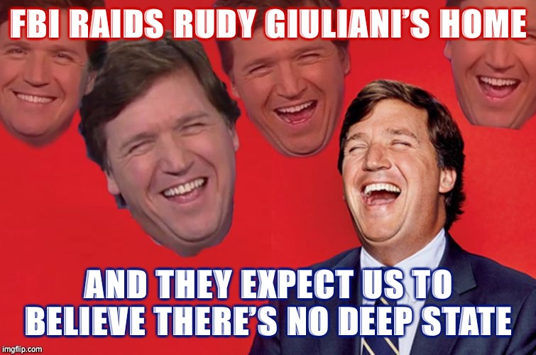 All because America's Mayor supported Trump. We see what's really going on here. #AuditTheFBI #MAGA #DeepState #LeftHypocrisy |  FBI RAIDS RUDY GIULIANI'S HOME; AND THEY EXPECT US TO BELIEVE THERE'S NO DEEP STATE | image tagged in tucker laughs at libs,liberal hypocrisy,rudy giuliani,giuliani,fbi,deep state | made w/ Imgflip meme maker