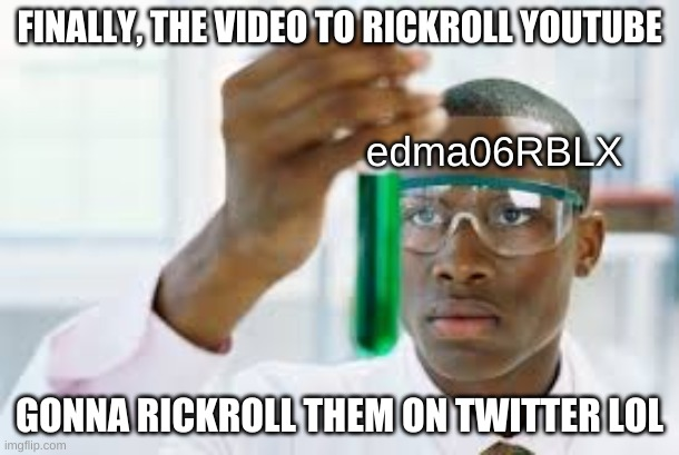 He has done it, he has found the video to rickroll youtube |  FINALLY, THE VIDEO TO RICKROLL YOUTUBE; edma06RBLX; GONNA RICKROLL THEM ON TWITTER LOL | image tagged in finally,the guy who rickrolled youtube | made w/ Imgflip meme maker
