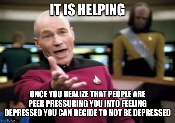 Picard Wtf Meme | IT IS HELPING ONCE YOU REALIZE THAT PEOPLE ARE PEER PRESSURING YOU INTO FEELING DEPRESSED YOU CAN DECIDE TO NOT BE DEPRESSED | image tagged in memes,picard wtf | made w/ Imgflip meme maker