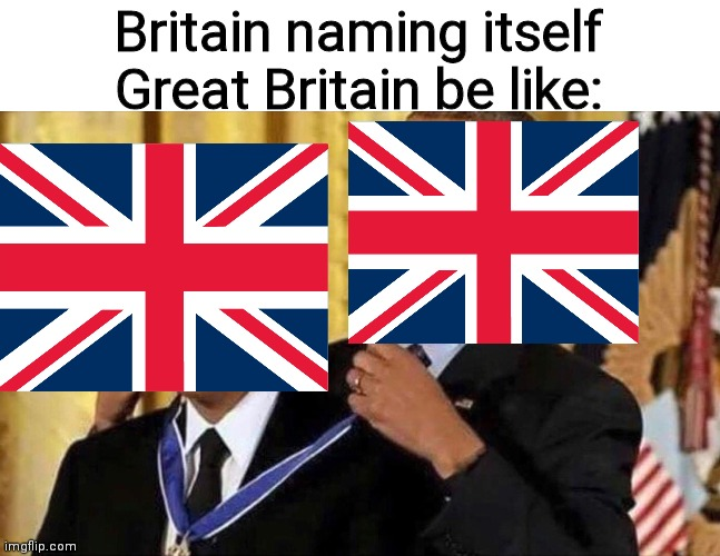 obama medal |  Britain naming itself Great Britain be like: | image tagged in obama medal | made w/ Imgflip meme maker