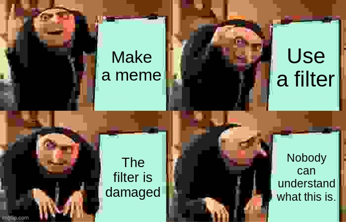 Damaged lens |  Make a meme; Use a filter; The filter is damaged; Nobody can understand what this is. | image tagged in memes,gru's plan | made w/ Imgflip meme maker
