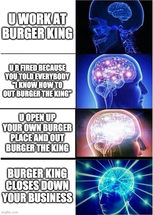 "Expanding Brain Meme | U WORK AT BURGER KING U R FIRED BECAUSE YOU TOLD EVERYBODY ""I KNOW HOW TO OUT BURGER THE KING"" U OPEN UP YOUR OWN BURGER PLACE AND OUT BURGE 
