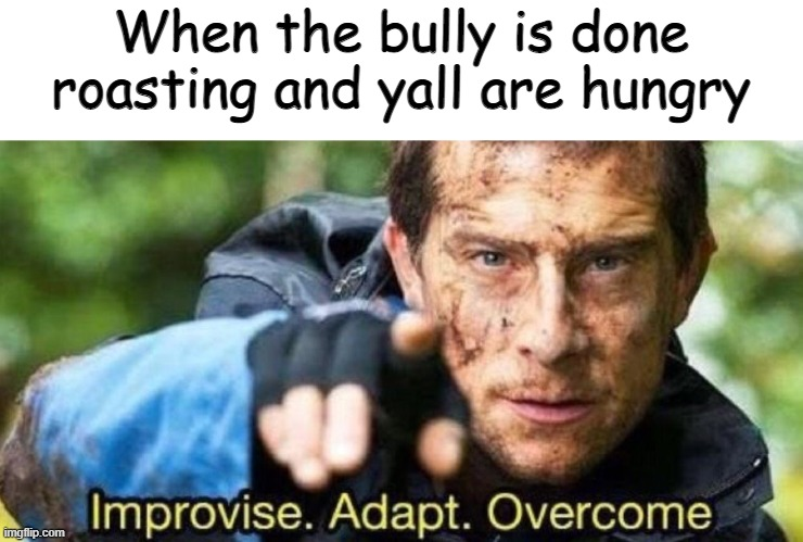 Improvise. Adapt. Overcome | When the bully is done roasting and yall are hungry | image tagged in improvise adapt overcome | made w/ Imgflip meme maker