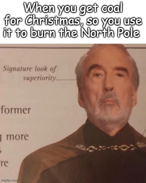 Signature look of superiority |  When you get coal for Christmas, so you use it to burn the North Pole | image tagged in signature look of superiority | made w/ Imgflip meme maker