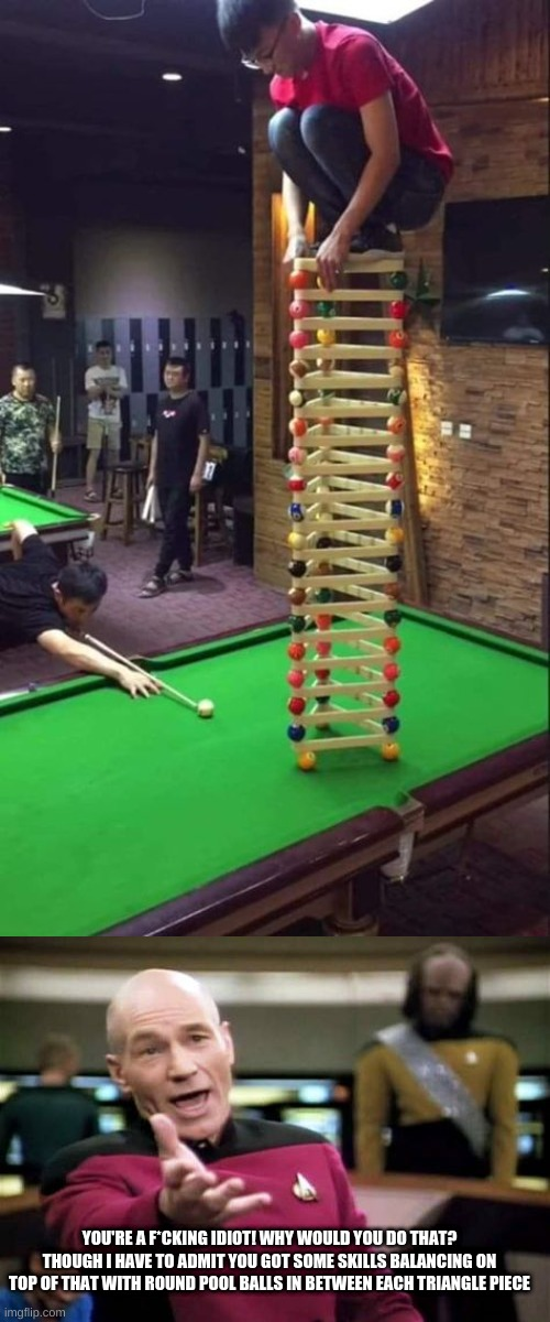 F*cking idiot...though I have to admit... |  YOU'RE A F*CKING IDIOT! WHY WOULD YOU DO THAT? THOUGH I HAVE TO ADMIT YOU GOT SOME SKILLS BALANCING ON TOP OF THAT WITH ROUND POOL BALLS IN BETWEEN EACH TRIANGLE PIECE | image tagged in guy about to go down,memes,picard wtf | made w/ Imgflip meme maker