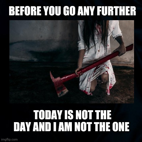 Stop |  BEFORE YOU GO ANY FURTHER; TODAY IS NOT THE DAY AND I AM NOT THE ONE | image tagged in stalking,stop,horror movie,before you go any further,funny | made w/ Imgflip meme maker