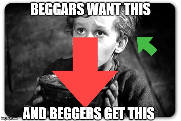 no beggars |  BEGGARS WANT THIS; AND BEGGERS GET THIS | image tagged in beggar | made w/ Imgflip meme maker