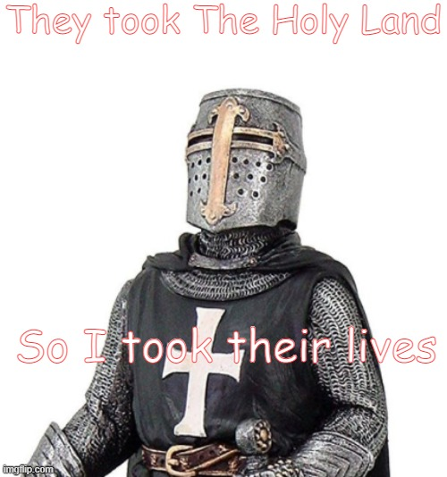 DEUS VULT, WE HAVE TAKEN THE HOLY LAND |  They took The Holy Land; So I took their lives | image tagged in laughs in deus vult | made w/ Imgflip meme maker