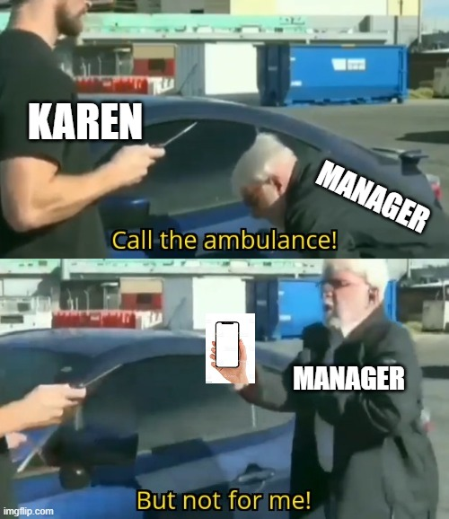 karen vs manager |  KAREN; MANAGER; MANAGER | image tagged in call an ambulance but not for me,karen the manager will see you now,karen | made w/ Imgflip meme maker