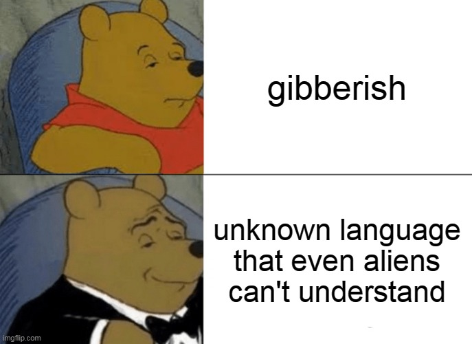 Tuxedo Winnie The Pooh |  gibberish; unknown language that even aliens can't understand | image tagged in memes,tuxedo winnie the pooh,funny,newtagthatimade | made w/ Imgflip meme maker