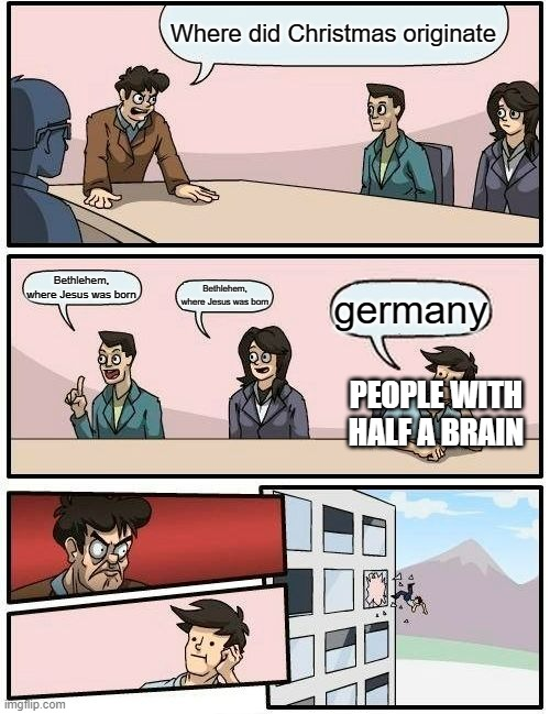 first post |  Where did Christmas originate; Bethlehem, where Jesus was born; Bethlehem, where Jesus was born; germany; PEOPLE WITH HALF A BRAIN | image tagged in memes,boardroom meeting suggestion | made w/ Imgflip meme maker