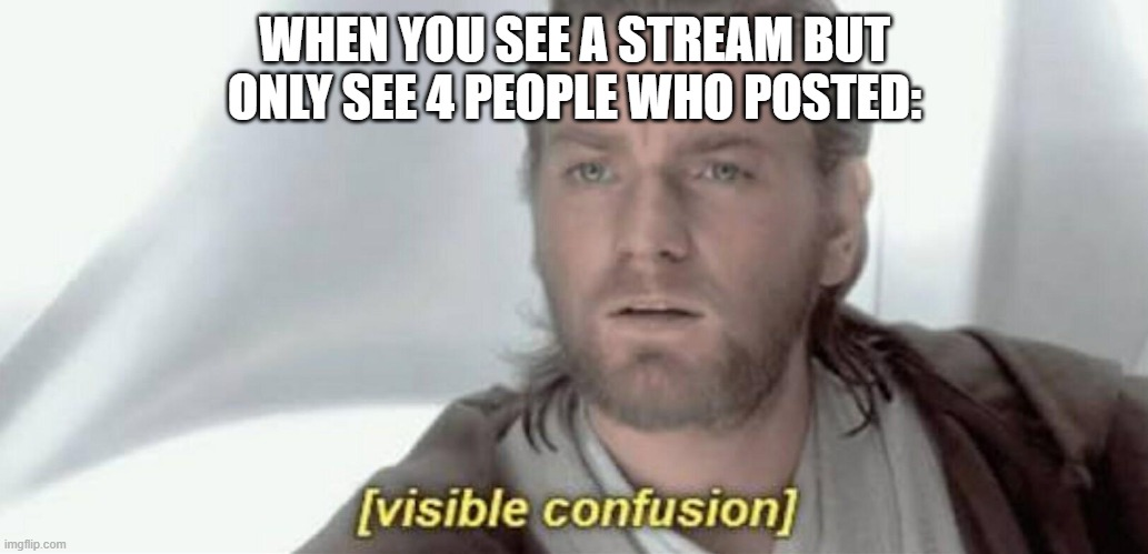 very weird |  WHEN YOU SEE A STREAM BUT ONLY SEE 4 PEOPLE WHO POSTED: | image tagged in visible confusion | made w/ Imgflip meme maker