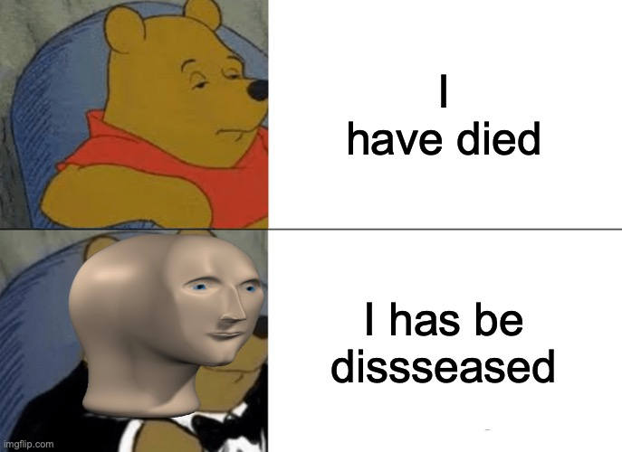 bad grammar meme man |  I have died; I has be dissseased | image tagged in memes,tuxedo winnie the pooh,meme man,good memes,best memes,funny memes | made w/ Imgflip meme maker
