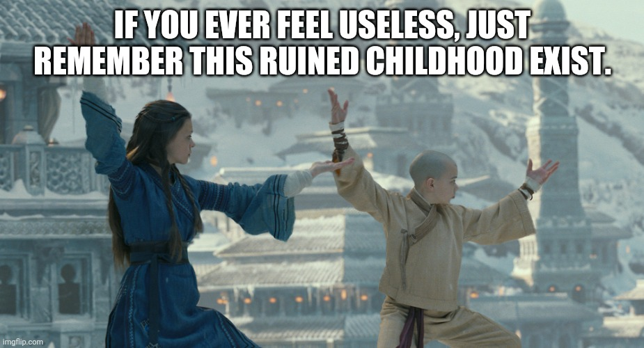 Remember how this got negative reviews? |  IF YOU EVER FEEL USELESS, JUST REMEMBER THIS RUINED CHILDHOOD EXIST. | image tagged in the last airbender movie,if you ever feel useless,funny,memes,negative reviews,avatar the last airbender | made w/ Imgflip meme maker