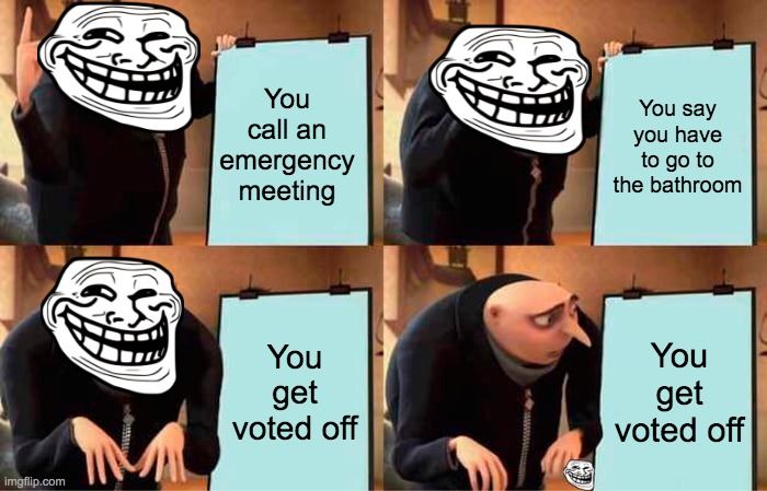 Gru's Plan |  You call an emergency meeting; You say you have to go to the bathroom; You get voted off; You get voted off | image tagged in memes,gru's plan | made w/ Imgflip meme maker