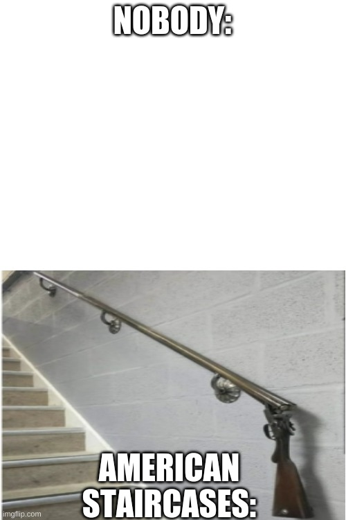 Blank White Template |  NOBODY:; AMERICAN STAIRCASES: | image tagged in blank white template | made w/ Imgflip meme maker