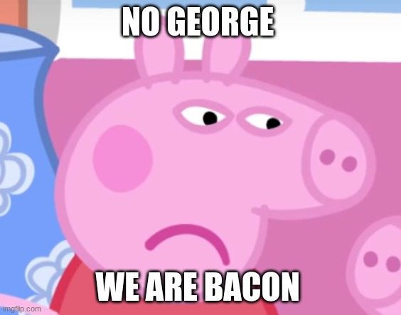 Angry Peppa Pig |  NO GEORGE; WE ARE BACON | image tagged in angry peppa pig | made w/ Imgflip meme maker