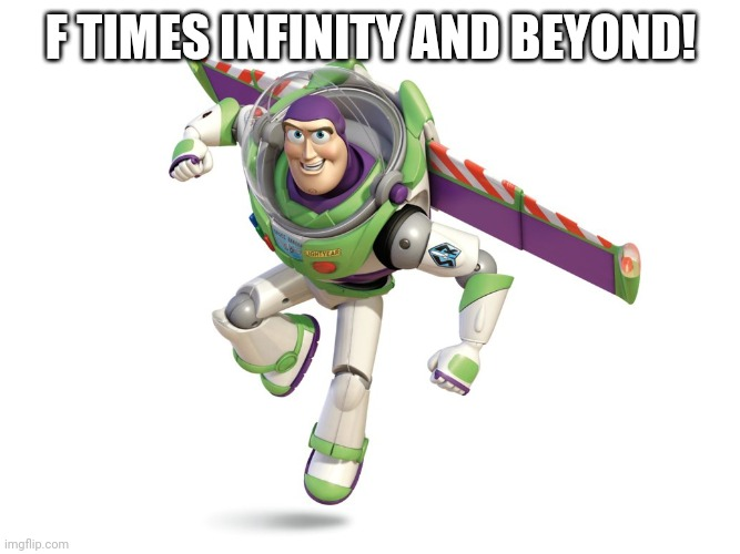 Buzz Lightyear | F TIMES INFINITY AND BEYOND! | image tagged in buzz lightyear | made w/ Imgflip meme maker