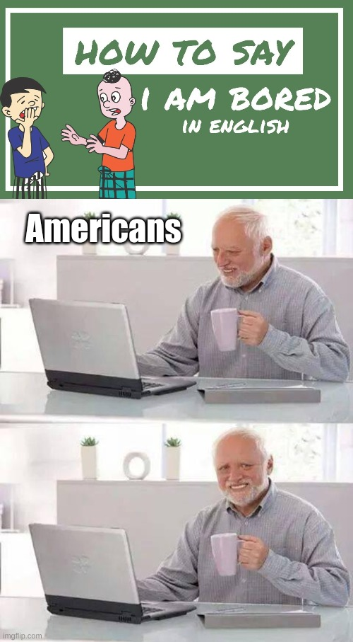 I knows english |  Americans | image tagged in memes,hide the pain harold,english | made w/ Imgflip meme maker