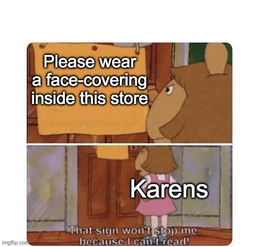 That sign won't stop me because I can't read |  Please wear a face-covering inside this store; Karens | image tagged in that sign won't stop me because i can't read | made w/ Imgflip meme maker