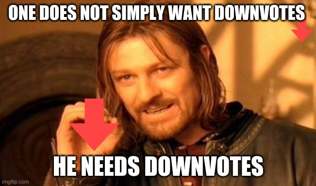 downvote begger 2 the simply |  ONE DOES NOT SIMPLY WANT DOWNVOTES; HE NEEDS DOWNVOTES | image tagged in memes,one does not simply | made w/ Imgflip meme maker