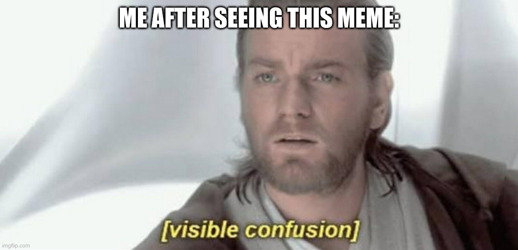 ME AFTER SEEING THIS MEME: | image tagged in visible confusion | made w/ Imgflip meme maker