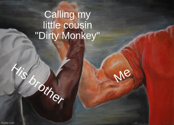 "Epic Handshake Meme |  Calling my little cousin ""Dirty Monkey""; Me; His brother 