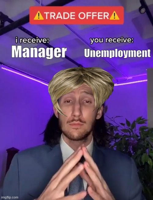 Karens be like |  Manager; Unemployment | image tagged in trade offer,karen | made w/ Imgflip meme maker