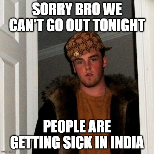 Scumbag Steve Meme |  SORRY BRO WE CAN'T GO OUT TONIGHT; PEOPLE ARE GETTING SICK IN INDIA | image tagged in memes,scumbag steve | made w/ Imgflip meme maker