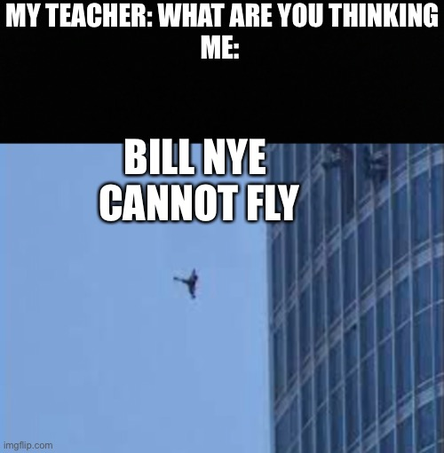MY TEACHER: WHAT ARE YOU THINKING ME:; BILL NYE  CANNOT FLY | made w/ Imgflip meme maker