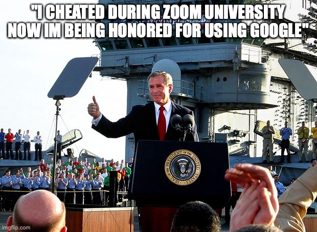 "mission accomplished |  ""I CHEATED DURING ZOOM UNIVERSITY NOW IM BEING HONORED FOR USING GOOGLE"" 