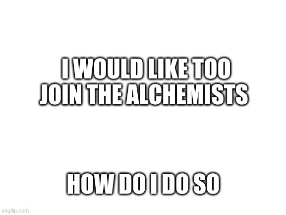 Thanks |  I WOULD LIKE TOO JOIN THE ALCHEMISTS; HOW DO I DO SO | image tagged in blank white template | made w/ Imgflip meme maker