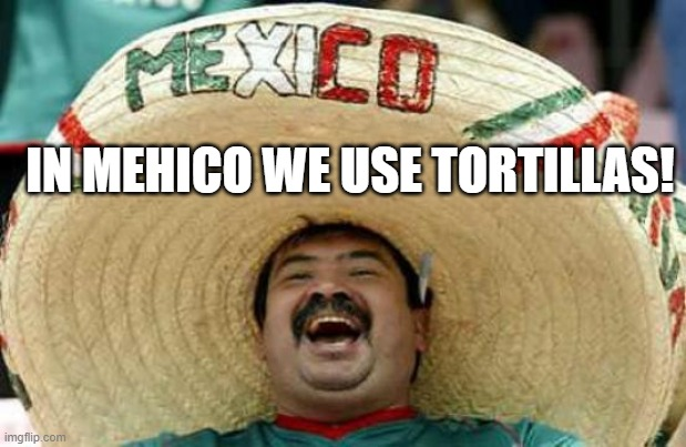 Happy Mexican | IN MEHICO WE USE TORTILLAS! | image tagged in happy mexican | made w/ Imgflip meme maker