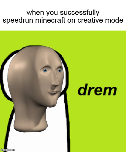 drem |  when you successfully speedrun minecraft on creative mode | image tagged in minecraft,memes,funny,dream,newtagthatimade,meme man | made w/ Imgflip meme maker