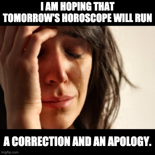 Horror-scope |  I AM HOPING THAT TOMORROW'S HOROSCOPE WILL RUN; A CORRECTION AND AN APOLOGY. | image tagged in memes,first world problems | made w/ Imgflip meme maker