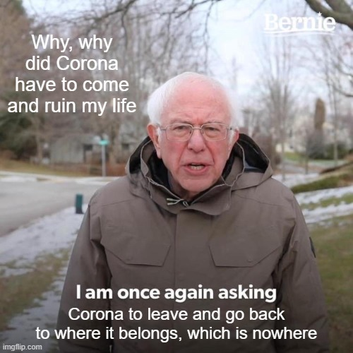 Bernie I Am Once Again Asking For Your Support Meme |  Why, why did Corona have to come and ruin my life; Corona to leave and go back to where it belongs, which is nowhere | image tagged in memes,bernie i am once again asking for your support | made w/ Imgflip meme maker